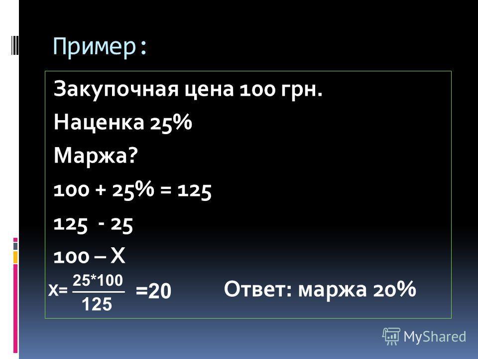 Пример: Закупочная цена 100 грн. Наценка 25% Маржа? 100 + 25% = 125 125 - 25 100 – Х Ответ: маржа 20% Х=Х= 25*100 ________ 125 =20