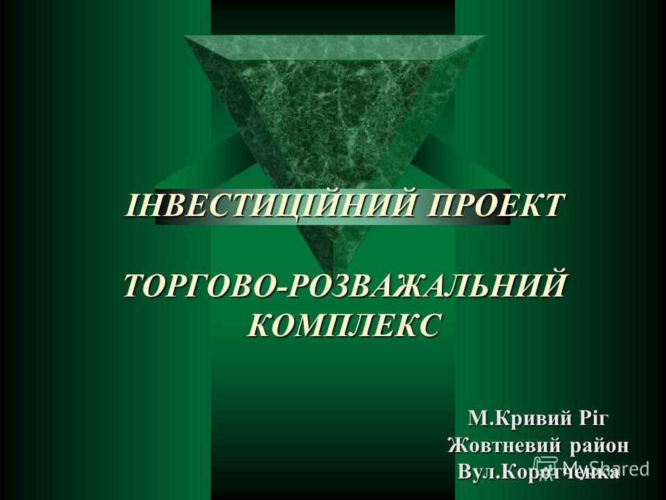 ІНВЕСТИЦІЙНИЙ ПРОЕКТ ТОРГОВО-РОЗВАЖАЛЬНИЙ КОМПЛЕКС М.Кривий Ріг Жовтневий район Вул.Коротченка