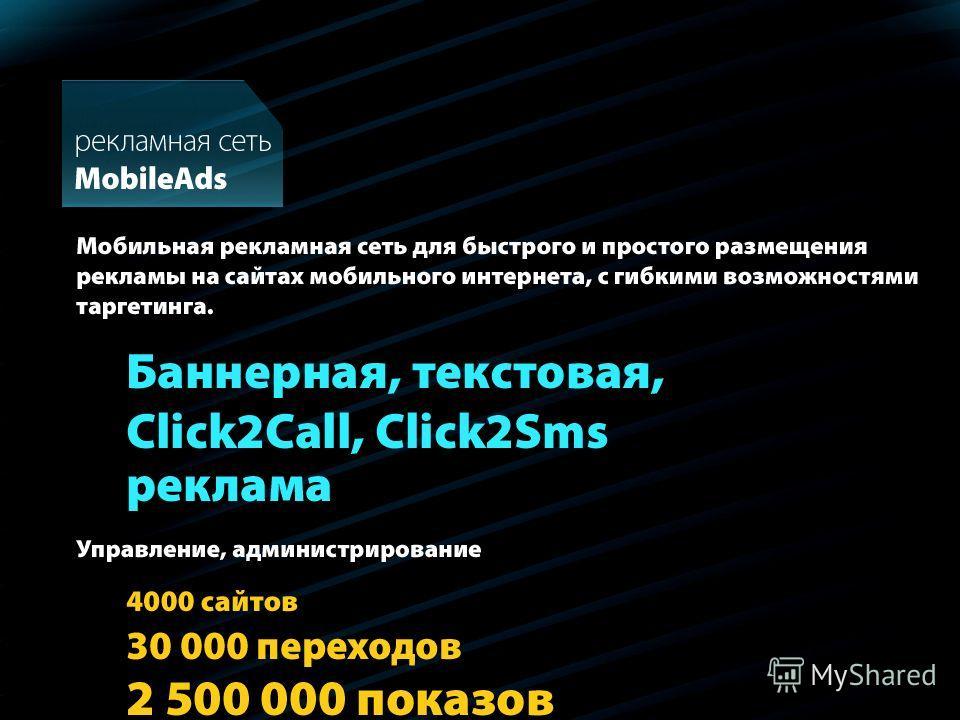 4000 сайтов 30 000 переходов 2 500 000 показов Мобильная рекламная сеть для быстрого и простого размещения рекламы на сайтах мобильного интернета, с гибкими возможностями таргетинга. Баннерная, текстовая, Click2Call, Click2Sms реклама MobileAds Управ