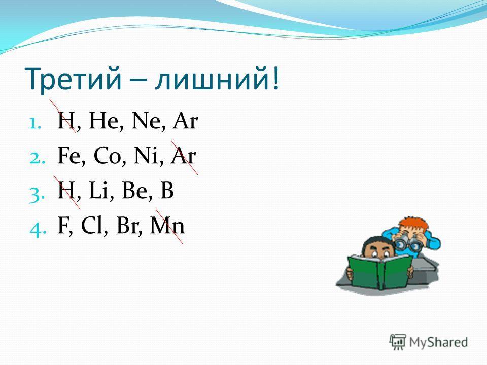 Третий – лишний! 1. H, He, Ne, Ar 2. Fe, Co, Ni, Ar 3. H, Li, Be, B 4. F, Cl, Br, Mn