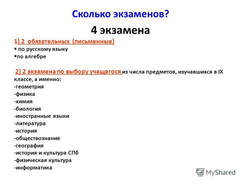 Сколько экзаменов? 4 экзамена 1) 2 обязательных (письменные) по русскому языку по алгебре 2) 2 экзамена по выбору учащегося из числа предметов, изучавшихся в IX классе, а именно: -геометрия -физика -химия -биология -иностранные языки -литература -ист