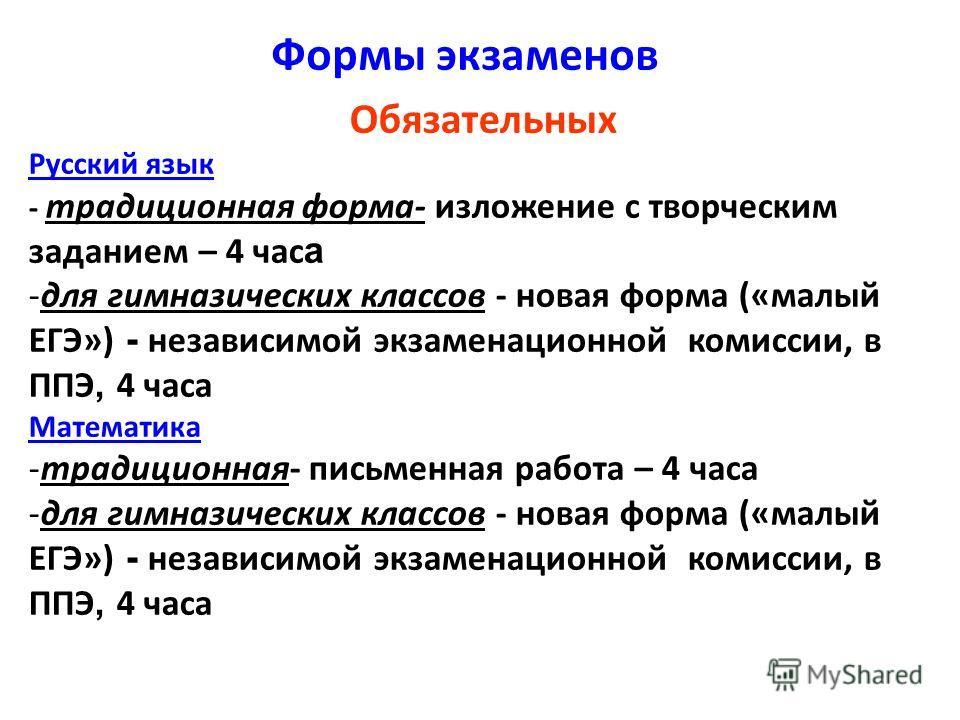 Формы экзаменов Обязательных Русский язык - традиционная форма- изложение с творческим заданием – 4 час а -для гимназических классов - новая форма («малый ЕГЭ») - независимой экзаменационной комиссии, в ППЭ, 4 часа Математика -традиционная- письменна