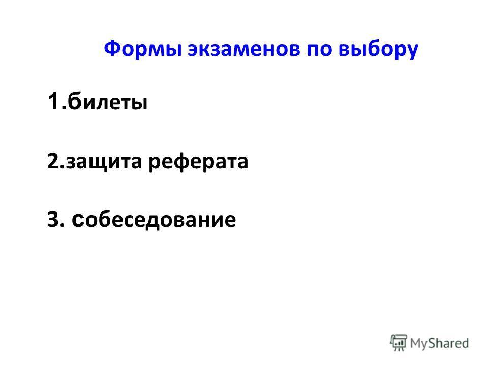 Формы экзаменов по выбору 1.б илеты 2.защита реферата 3. с обеседование