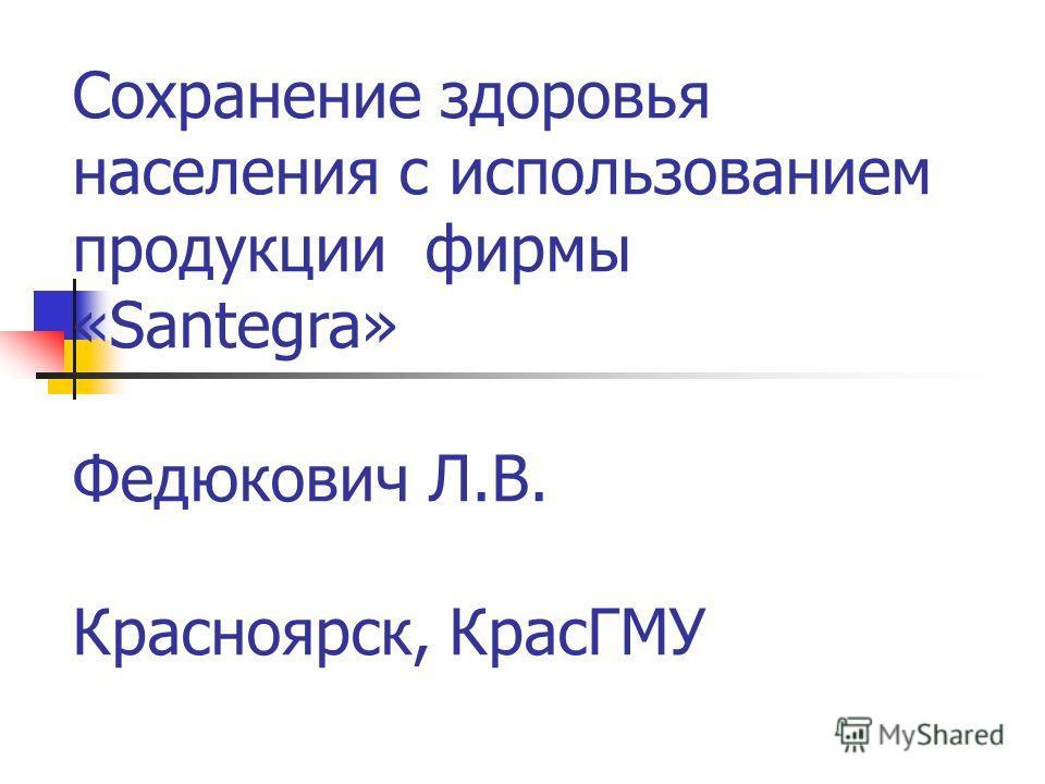 Сохранение здоровья населения с использованием продукции фирмы «Santegra» Федюкович Л.В. Красноярск, КрасГМУ