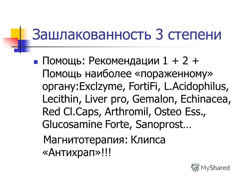 Зашлакованность 3 степени Помощь: Рекомендации 1 + 2 + Помощь наиболее «пораженному» органу:Exclzyme, FortiFi, L.Acidophilus, Lecithin, Liver pro, Gemalon, Echinacea, Red Cl.Caps, Arthromil, Osteo Ess., Glucosamine Forte, Sanoprost… Магнитотерапия: К