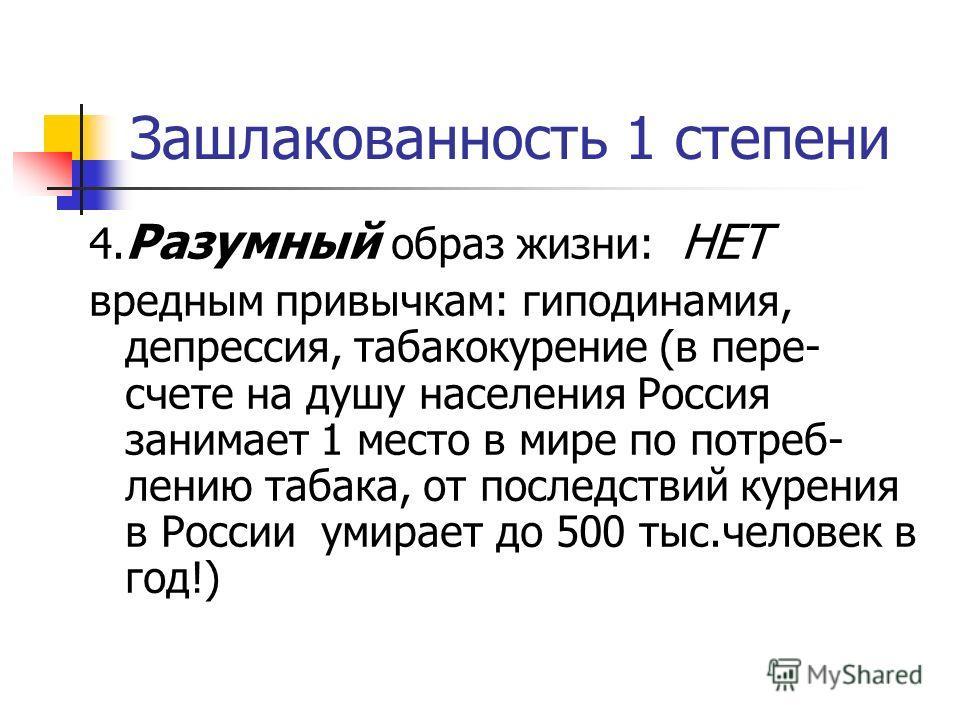 Зашлакованность 1 степени 4. Разумный образ жизни: НЕТ вредным привычкам: гиподинамия, депрессия, табакокурение (в пере- счете на душу населения Россия занимает 1 место в мире по потреб- лению табака, от последствий курения в России умирает до 500 ты