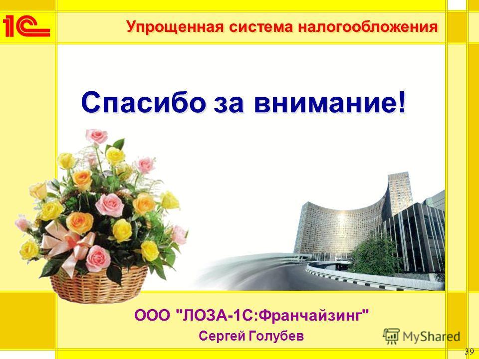 Упрощенная система налогообложения 39 Спасибо за внимание! ООО ЛОЗА-1С:Франчайзинг Сергей Голубев