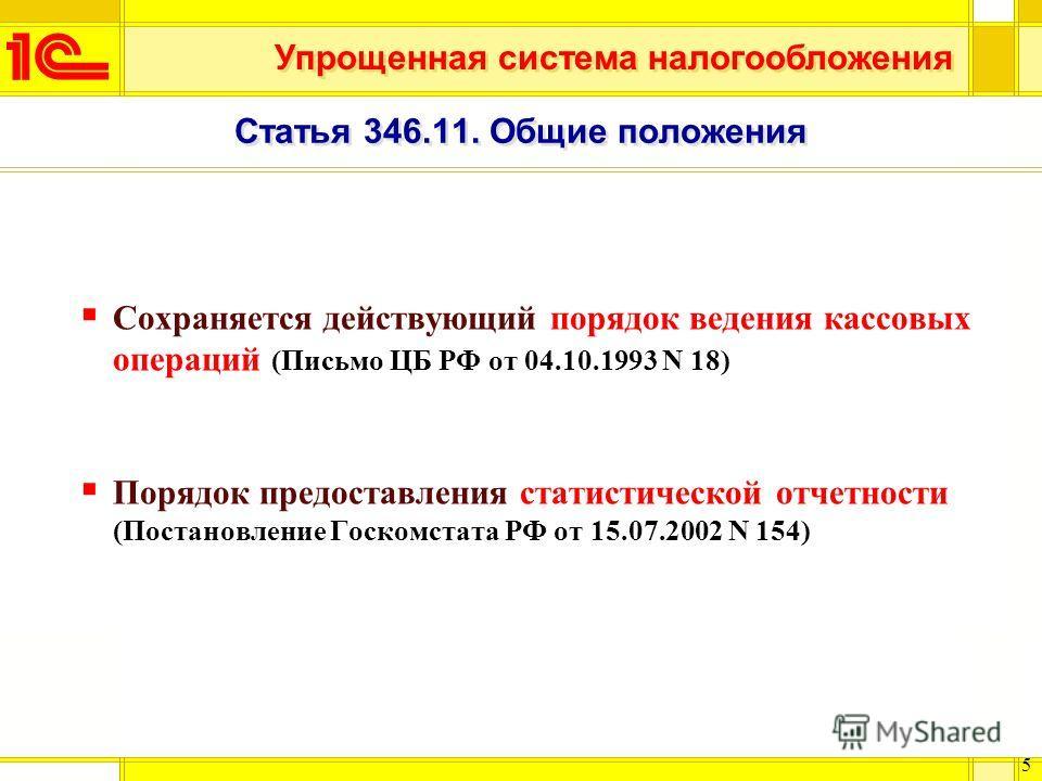 Упрощенная система налогообложения 5 Статья 346.11. Общие положения Сохраняется действующий порядок ведения кассовых операций (Письмо ЦБ РФ от 04.10.1993 N 18) Порядок предоставления статистической отчетности (Постановление Госкомстата РФ от 15.07.20