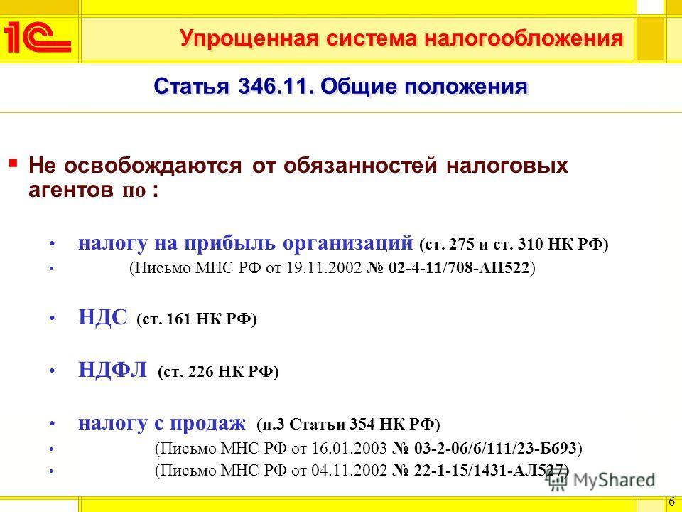 Упрощенная система налогообложения 6 Статья 346.11. Общие положения Не освобождаются от обязанностей налоговых агентов по : налогу на прибыль организаций (ст. 275 и ст. 310 НК РФ) (Письмо МНС РФ от 19.11.2002 02-4-11/708-АН522) НДС (ст. 161 НК РФ) НД