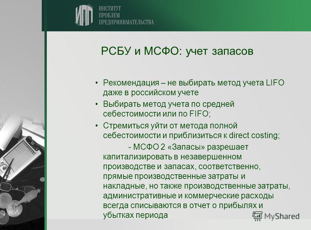 РСБУ и МСФО: учет запасов Рекомендация – не выбирать метод учета LIFO даже в российском учете Выбирать метод учета по средней себестоимости или по FIFO; Стремиться уйти от метода полной себестоимости и приблизиться к direct costing; - МСФО 2 «Запасы»