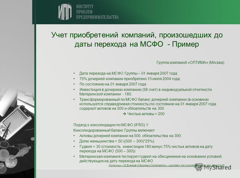 Учет приобретений компаний, произошедших до даты перехода на МСФО - Пример Группа компаний «ОПТИМА» (Москва) Дата перехода на МСФО Группы – 01 января 2007 года; 75% дочерней компании приобретено 15 июля 2004 года; По состоянию на 01 января 2007 года: