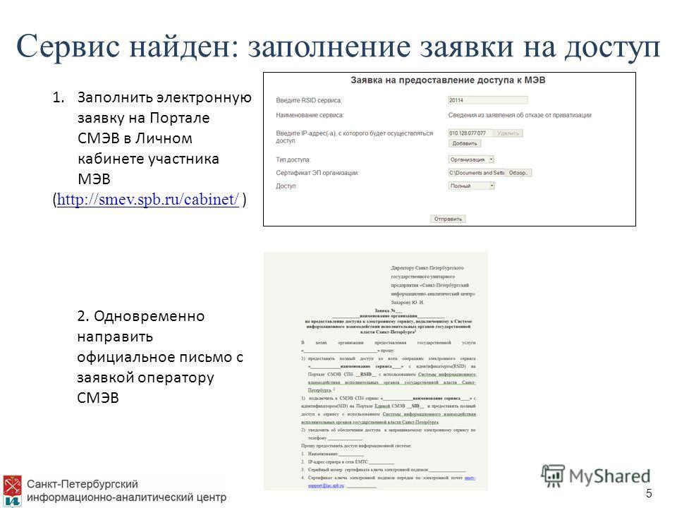 5 Сервис найден: заполнение заявки на доступ 1.Заполнить электронную заявку на Портале СМЭВ в Личном кабинете участника МЭВ ( http://smev.spb.ru/cabinet/ ) http://smev.spb.ru/cabinet/ 2. Одновременно направить официальное письмо с заявкой оператору С