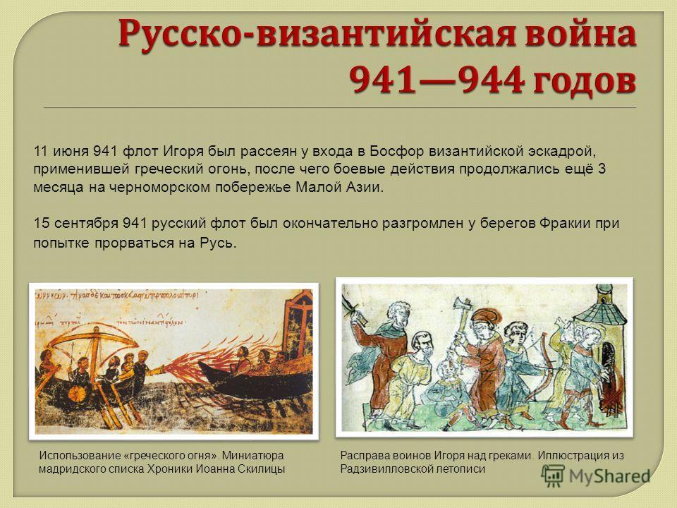 11 июня 941 флот Игоря был рассеян у входа в Босфор византийской эскадрой, применившей греческий огонь, после чего боевые действия продолжались ещё 3 месяца на черноморском побережье Малой Азии. 15 сентября 941 русский флот был окончательно разгромле