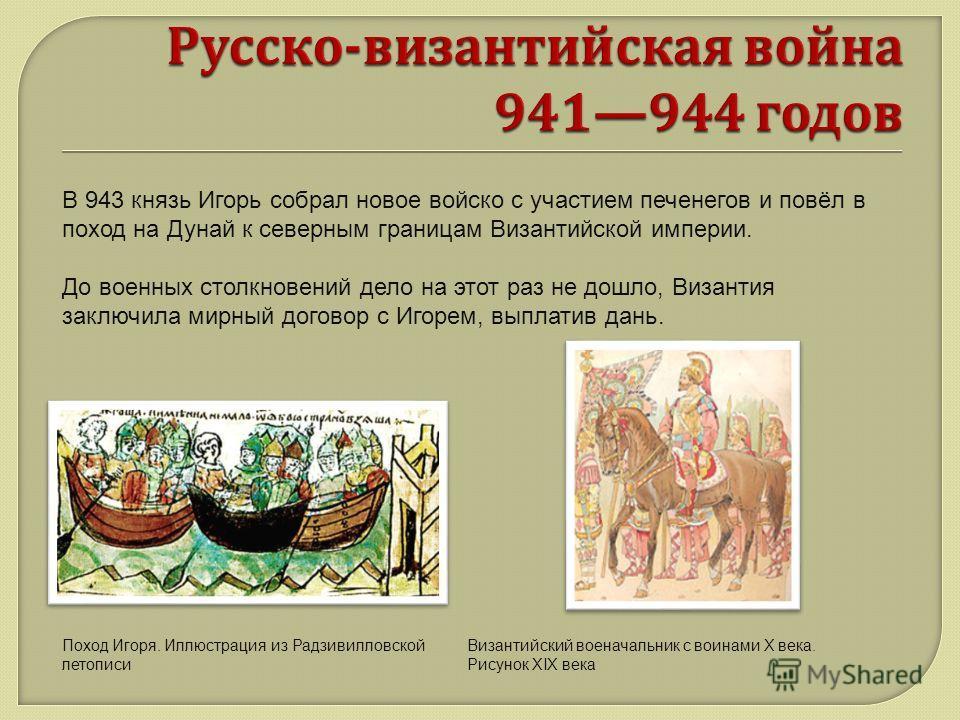 В 943 князь Игорь собрал новое войско с участием печенегов и повёл в поход на Дунай к северным границам Византийской империи. До военных столкновений дело на этот раз не дошло, Византия заключила мирный договор с Игорем, выплатив дань. Поход Игоря. И