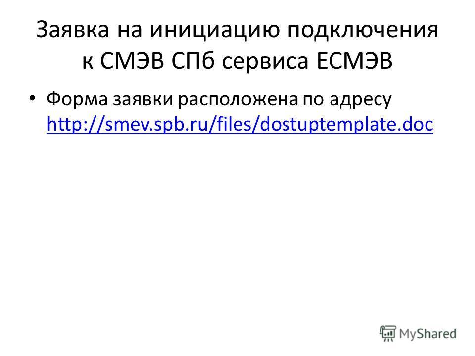 Заявка на инициацию подключения к СМЭВ СПб сервиса ЕСМЭВ Форма заявки расположена по адресу http://smev.spb.ru/files/dostuptemplate.doc