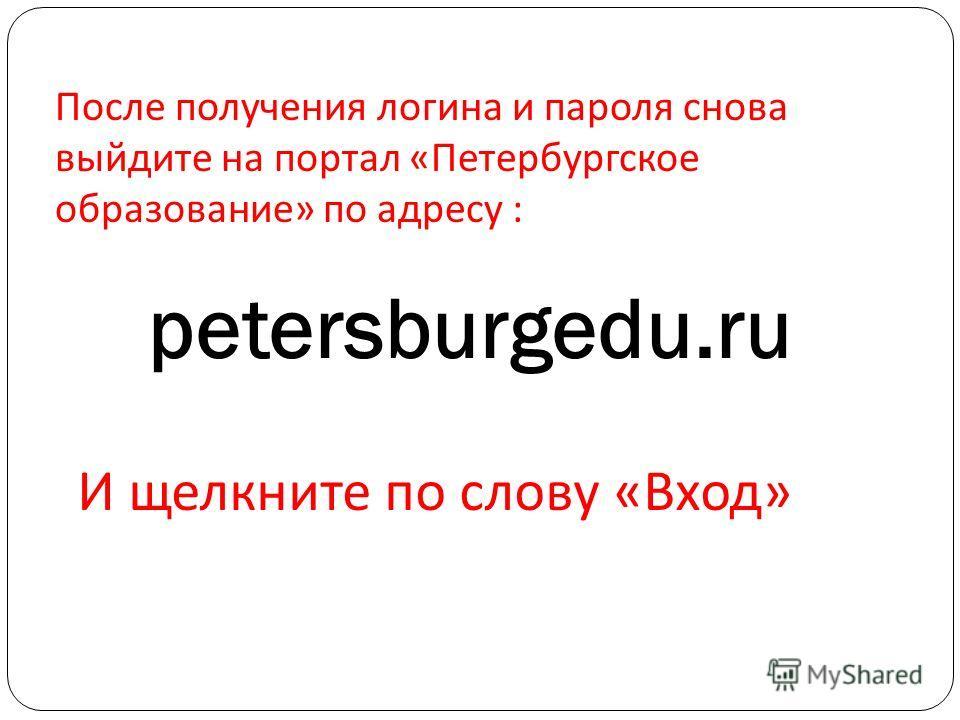 После получения логина и пароля снова выйдите на портал «Петербургское образование» по адресу : petersburgedu.ru И щелкните по слову «Вход»