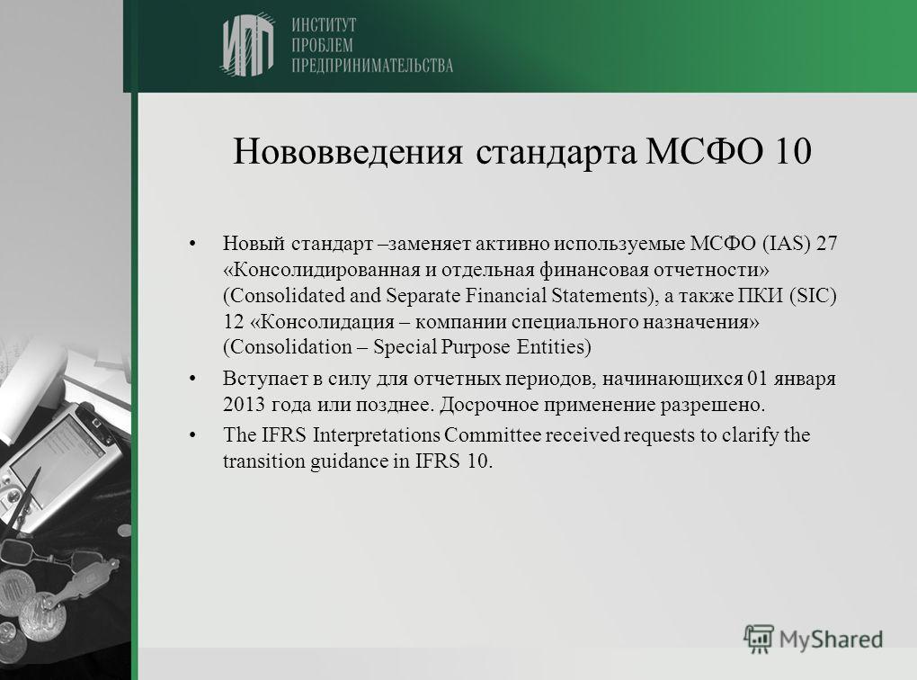 Нововведения стандарта МСФО 10 Новый стандарт –заменяет активно используемые МСФО (IAS) 27 «Консолидированная и отдельная финансовая отчетности» (Consolidated and Separate Financial Statements), а также ПКИ (SIC) 12 «Консолидация – компании специальн