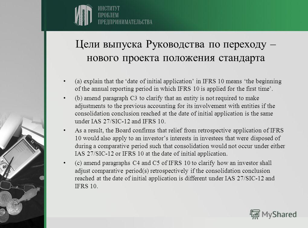 Цели выпуска Руководства по переходу – нового проекта положения стандарта (a) explain that the date of initial application in IFRS 10 means the beginning of the annual reporting period in which IFRS 10 is applied for the first time. (b) amend paragra