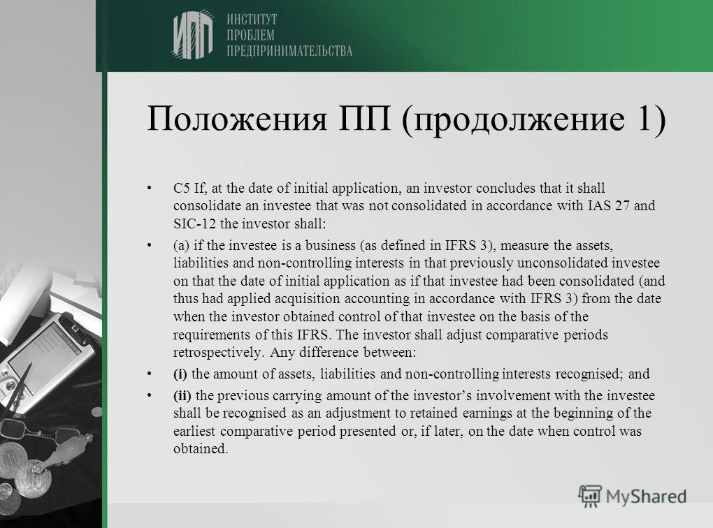Положения ПП (продолжение 1) C5 If, at the date of initial application, an investor concludes that it shall consolidate an investee that was not consolidated in accordance with IAS 27 and SIC-12 the investor shall: (a) if the investee is a business (