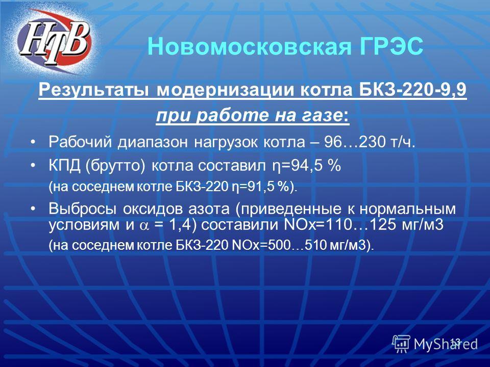 13 Новомосковская ГРЭС Результаты модернизации котла БКЗ-220-9,9 при работе на газе: Рабочий диапазон нагрузок котла – 96…230 т/ч. КПД (брутто) котла составил η=94,5 % (на соседнем котле БКЗ-220 η=91,5 %). Выбросы оксидов азота (приведенные к нормаль