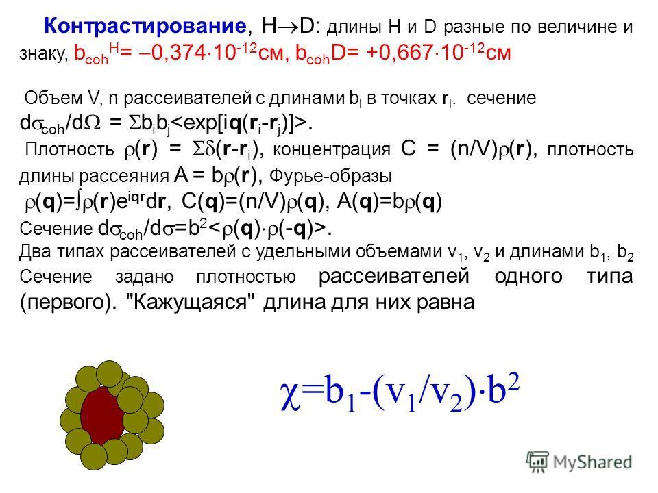 Контрастирование, H D: длины H и D разные по величине и знаку, b coh H = 0,374 10 -12 см, b coh D= +0,667 10 -12 см Объем V, n рассеивателей с длинами b i в точках r i. сечение d coh /d = b i b j. Плотность (r) = (r-r i ), концентрация C = (n/V) (r),
