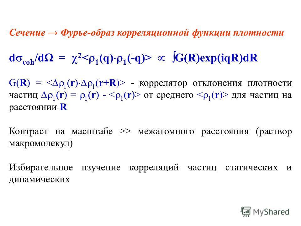 Сечение Фурье-образ корреляционной функции плотности d coh /d = 2 G(R)exp(iqR)dR G(R) = - коррелятор отклонения плотности частиц 1 (r) = 1 (r) - от среднего для частиц на расстоянии R Контраст на масштабе >> межатомного расстояния (раствор макромолек
