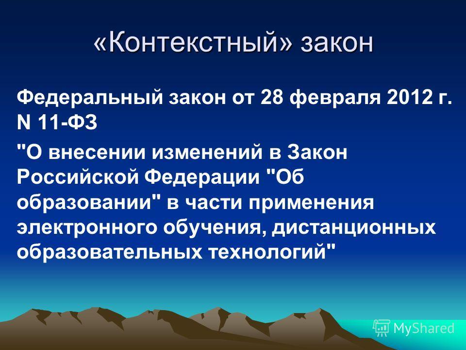 «Контекстный» закон Федеральный закон от 28 февраля 2012 г. N 11-ФЗ О внесении изменений в Закон Российской Федерации Об образовании в части применения электронного обучения, дистанционных образовательных технологий