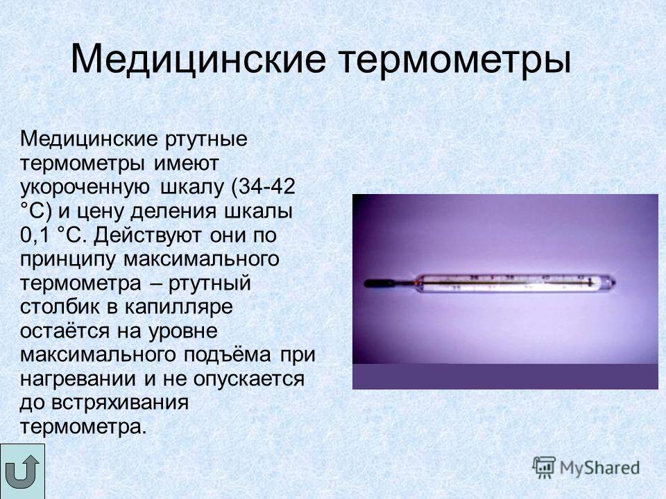 Медицинские термометры Медицинские ртутные термометры имеют укороченную шкалу (34-42 °С) и цену деления шкалы 0,1 °С. Действуют они по принципу максимального термометра – ртутный столбик в капилляре остаётся на уровне максимального подъёма при нагрев