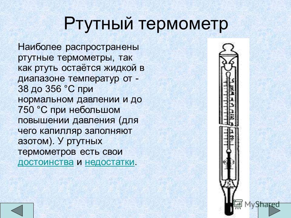 Ртутный термометр Наиболее распространены ртутные термометры, так как ртуть остаётся жидкой в диапазоне температур от - 38 до 356 °С при нормальном давлении и до 750 °С при небольшом повышении давления (для чего капилляр заполняют азотом). У ртутных
