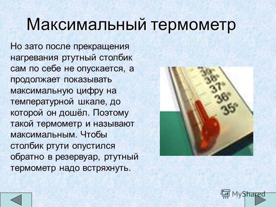 Максимальный термометр Но зато после прекращения нагревания ртутный столбик сам по себе не опускается, а продолжает показывать максимальную цифру на температурной шкале, до которой он дошёл. Поэтому такой термометр и называют максимальным. Чтобы стол