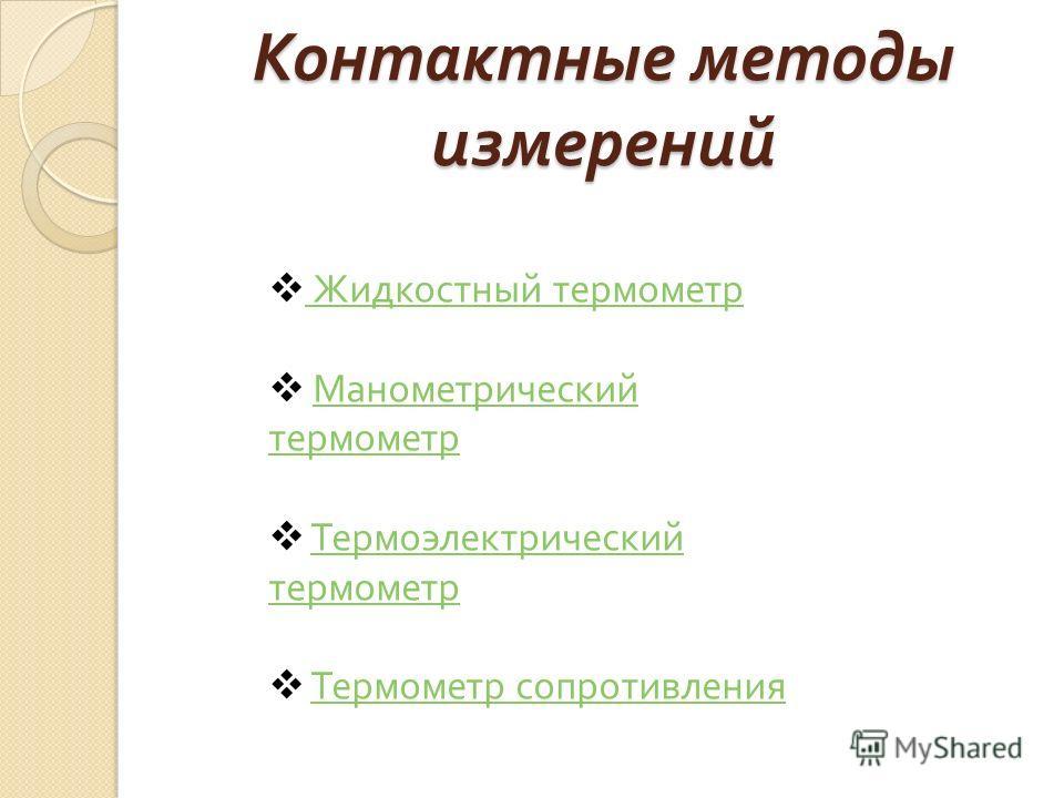 Контактные методы измерений Жидкостный термометр Жидкостный термометр Манометрический термометрМанометрический термометр Термоэлектрический термометрТермоэлектрический термометр Термометр сопротивления