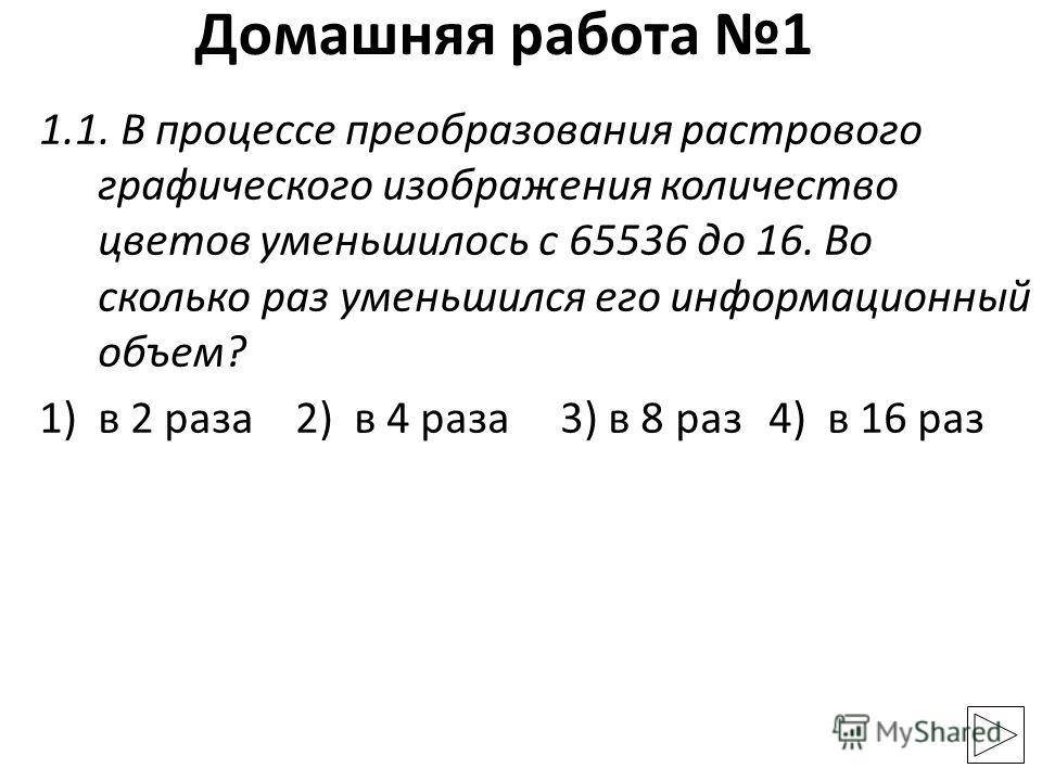 1.1. В процессе преобразования растрового графического изображения количество цветов уменьшилось с 65536 до 16. Во сколько раз уменьшился его информационный объем? 1)в 2 раза 2) в 4 раза3) в 8 раз4) в 16 раз Домашняя работа 1