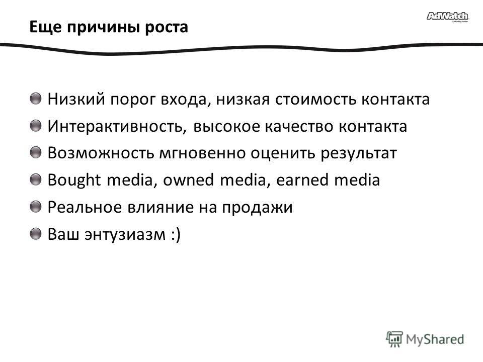 Eще причины роста Низкий порог входа, низкая стоимость контакта Интерактивность, высокое качество контакта Возможность мгновенно оценить результат Bought media, owned media, earned media Реальное влияние на продажи Ваш энтузиазм :)