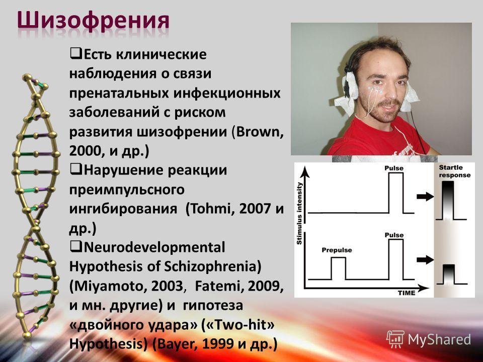 Есть клинические наблюдения о связи пренатальных инфекционных заболеваний с риском развития шизофрении (Brown, 2000, и др.) Нарушение реакции преимпульсного ингибирования (Tohmi, 2007 и др.) Neurodevelopmental Hypothesis of Schizophrenia) (Miyamoto,