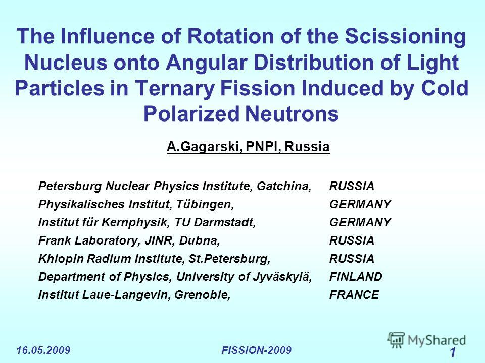 16.05.2009FISSION-2009 1 The Influence of Rotation of the Scissioning Nucleus onto Angular Distribution of Light Particles in Ternary Fission Induced by Cold Polarized Neutrons A.Gagarski, PNPI, Russia Petersburg Nuclear Physics Institute, Gatchina,