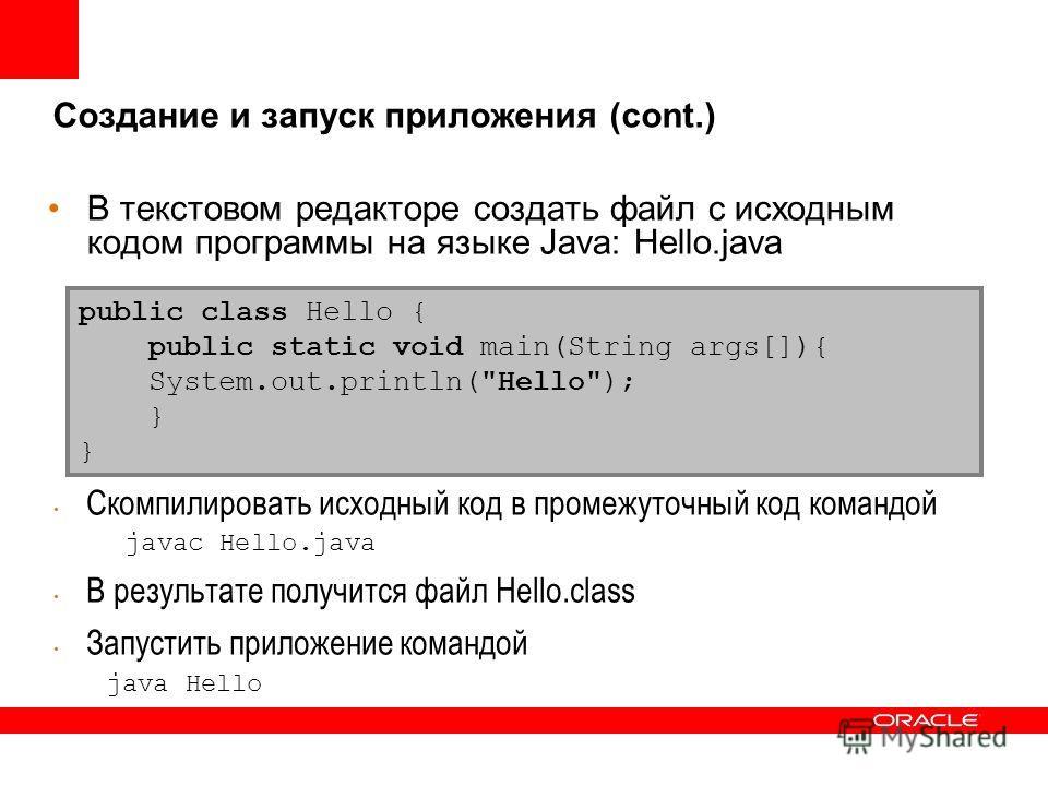 В текстовом редакторе создать файл с исходным кодом программы на языке Java: Hello.java Скомпилировать исходный код в промежуточный код командой javac Hello.java В результате получится файл Hello.class Запустить приложение командой java Hello public