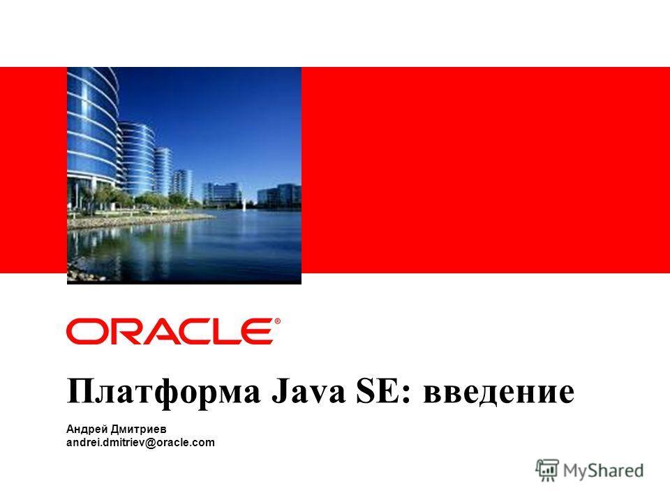Платформа Java SE: введение Андрей Дмитриев andrei.dmitriev@oracle.com