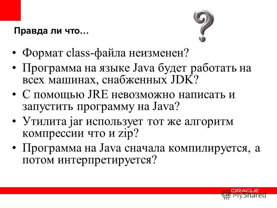 Правда ли что… Формат class-файла неизменен? Программа на языке Java будет работать на всех машинах, снабженных JDK? С помощью JRE невозможно написать и запустить программу на Java? Утилита jar использует тот же алгоритм компрессии что и zip? Програм