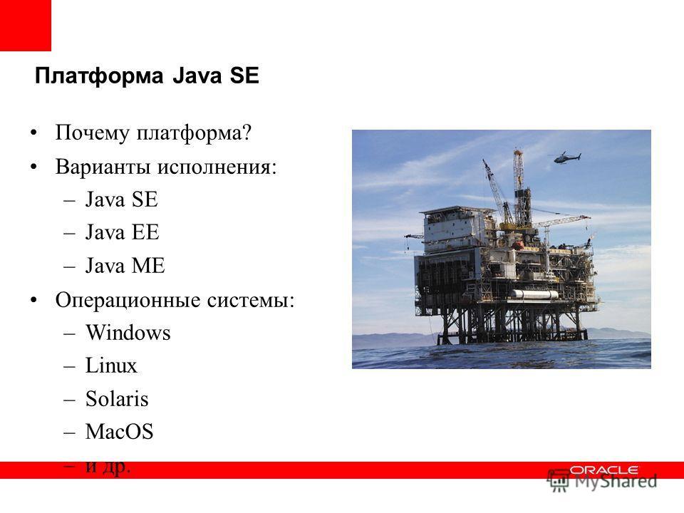 Платформа Java SE Почему платформа? Варианты исполнения: –Java SE –Java EE –Java ME Операционные системы: –Windows –Linux –Solaris –MacOS –и др.