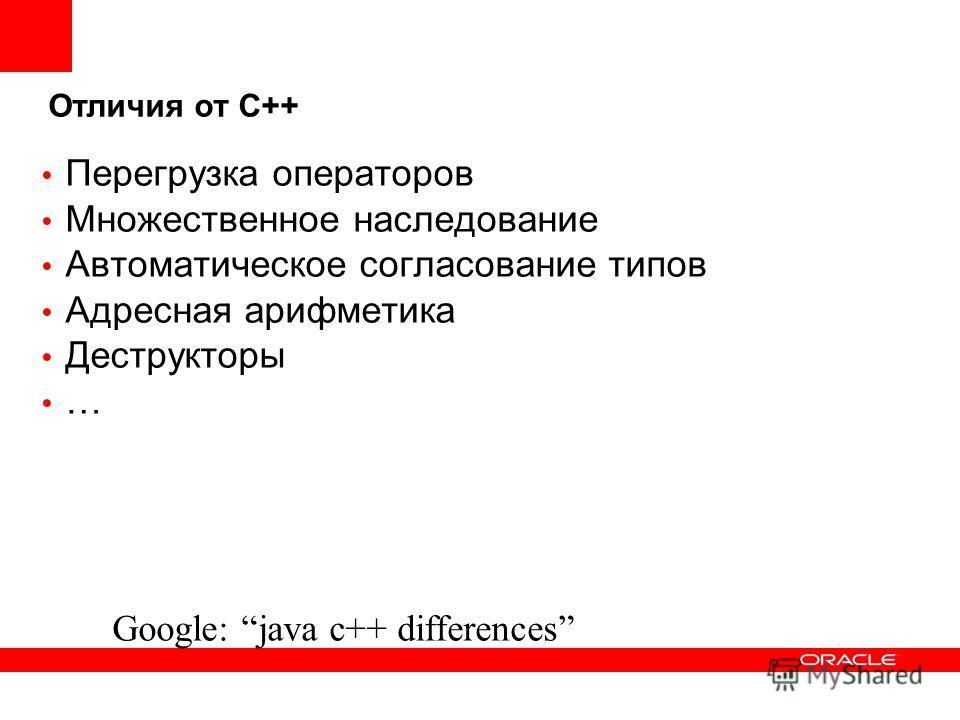 Отличия от С++ Перегрузка операторов Множественное наследование Автоматическое согласование типов Адресная арифметика Деструкторы … Google: java c++ differences