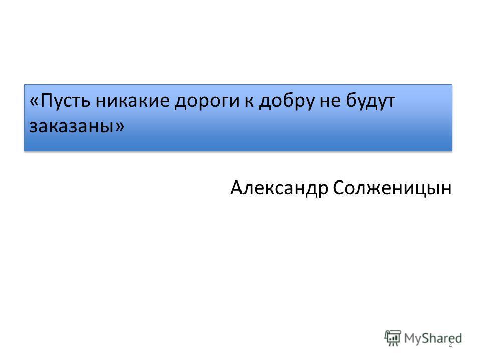«Пусть никакие дороги к добру не будут заказаны» Александр Солженицын 2