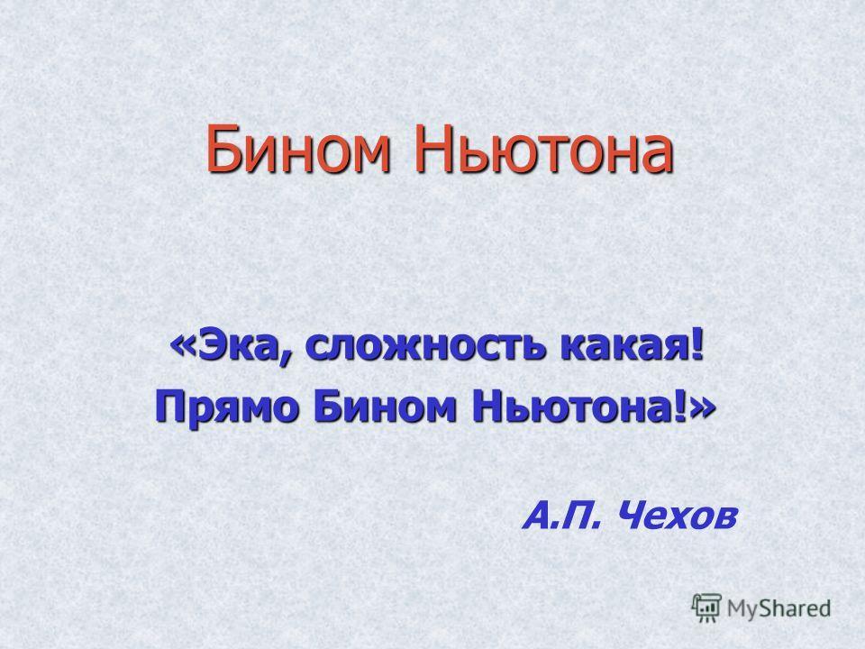 Бином Ньютона «Эка, сложность какая! Прямо Бином Ньютона!» А.П. Чехов