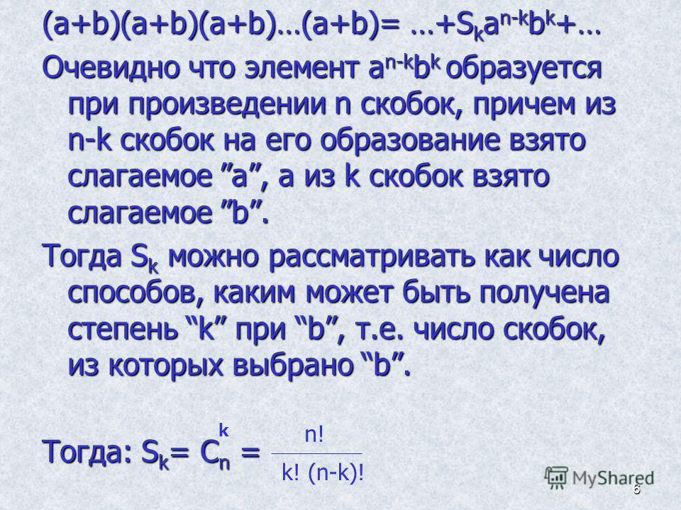 6 (a+b)(a+b)(a+b)…(a+b)= …+S k a n-k b k +… Очевидно что элемент a n-k b k образуется при произведении n скобок, причем из n-k скобок на его образование взято слагаемое a, а из k скобок взято слагаемое b. Тогда S k можно рассматривать как число спосо