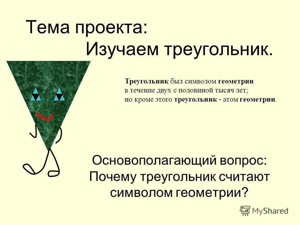 Основополагающий вопрос: Почему треугольник считают символом геометрии? Треугольник был символом геометрии в течение двух с половиной тысяч лет; но кроме этого треугольник - атом геометрии. Тема проекта: Изучаем треугольник.