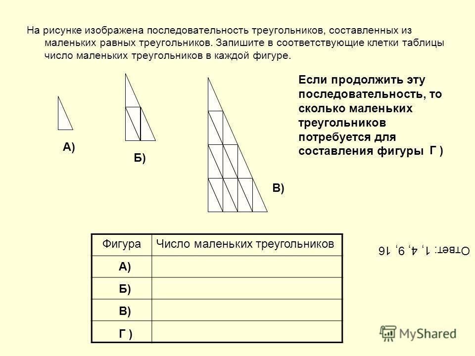 На рисунке изображена последовательность треугольников, составленных из маленьких равных треугольников. Запишите в соответствующие клетки таблицы число маленьких треугольников в каждой фигуре. ФигураЧисло маленьких треугольников А) Г ) Б) В) Если про