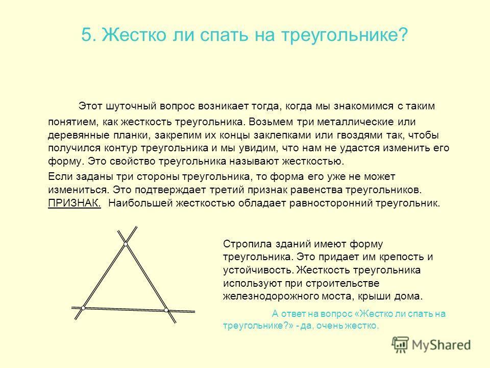 5. Жестко ли спать на треугольнике? Этот шуточный вопрос возникает тогда, когда мы знакомимся с таким понятием, как жесткость треугольника. Возьмем три металлические или деревянные планки, закрепим их концы заклепками или гвоздями так, чтобы получилс