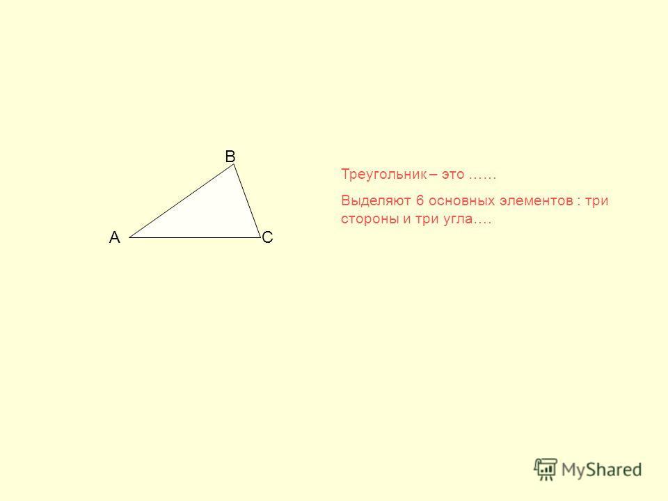 АС В Треугольник – это …… Выделяют 6 основных элементов : три стороны и три угла….