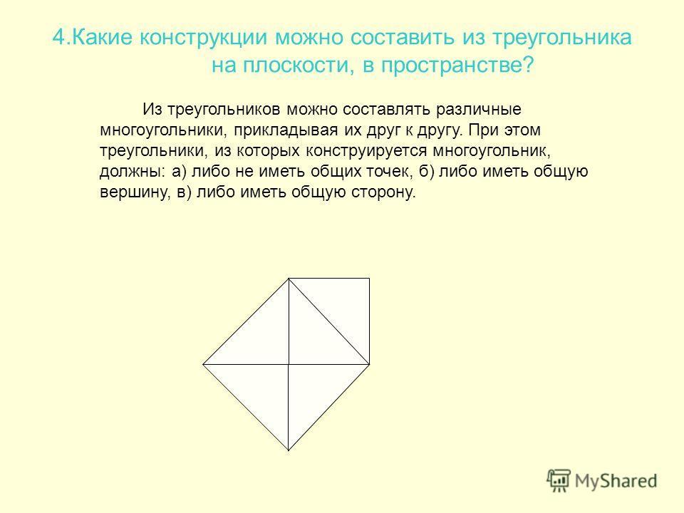 4.Какие конструкции можно составить из треугольника на плоскости, в пространстве? Из треугольников можно составлять различные многоугольники, прикладывая их друг к другу. При этом треугольники, из которых конструируется многоугольник, должны: а) либо