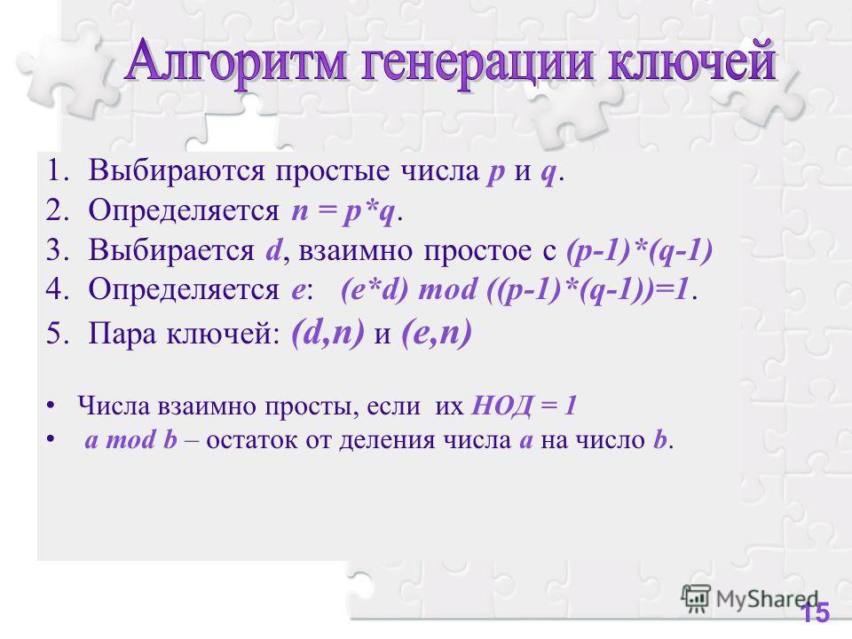 1.Выбираются простые числа p и q. 2.Определяется n = p*q. 3.Выбирается d, взаимно простое с (p-1)*(q-1) 4.Определяется е: (e*d) mod ((p-1)*(q-1))=1. 5.Пара ключей: (d,n) и (e,n) Числа взаимно просты, если их НОД = 1 a mod b – остаток от деления числа