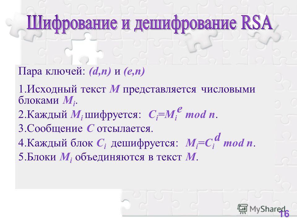 Пара ключей: (d,n) и (e,n) 1.Исходный текст M представляется числовыми блоками M i. 2.Каждый M i шифруется: C i =M i e mod n. 3.Сообщение C отсылается. 4.Каждый блок С i дешифруется: М i =С i d mod n. 5.Блоки M i объединяются в текст M. 16
